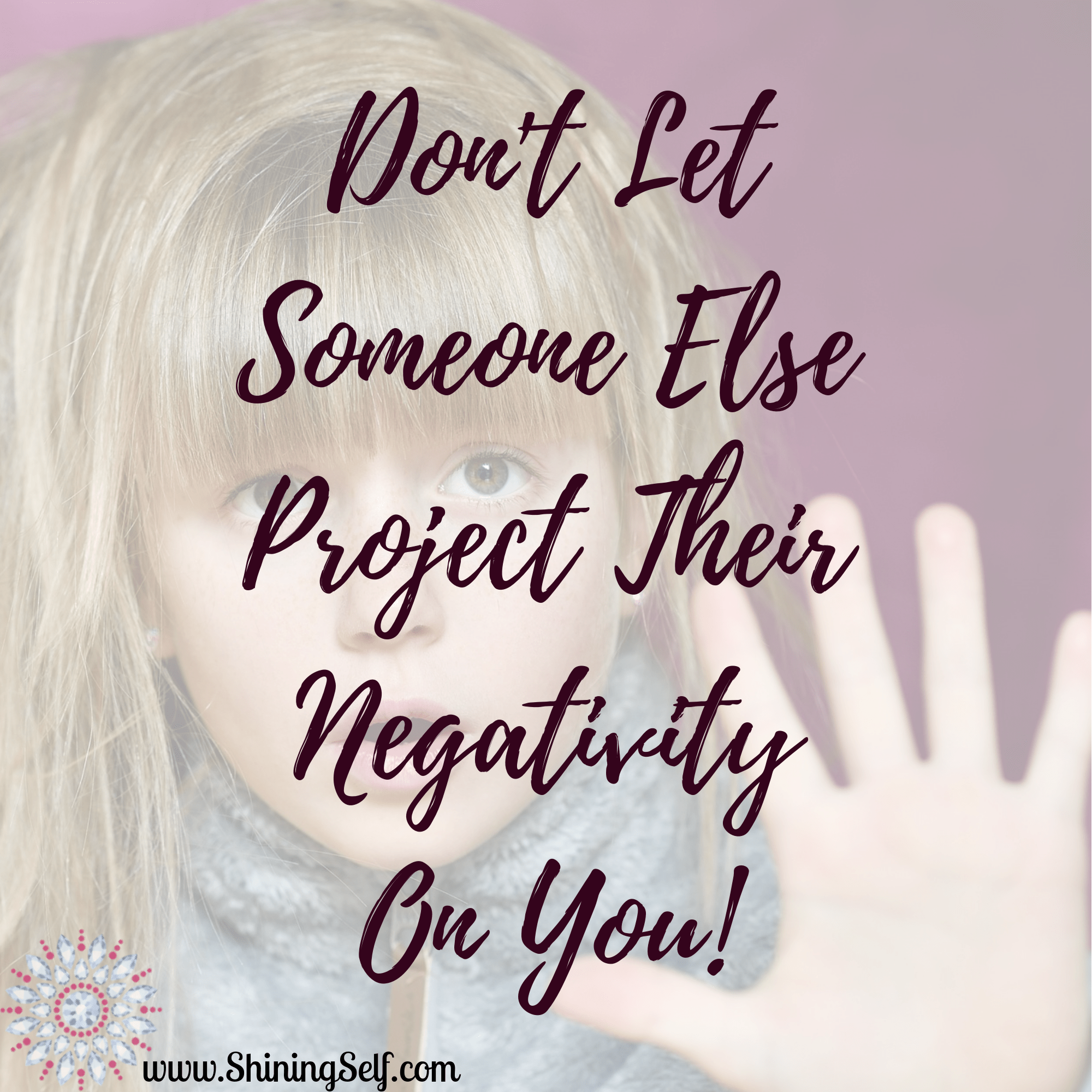 Don't Let Someone Else Project Their Negativity On You!